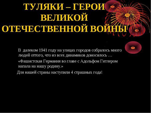 ТУЛЯКИ – ГЕРОИ ВЕЛИКОЙ ОТЕЧЕСТВЕННОЙ ВОЙНЫ В далеком 1941 году на улицах гор...