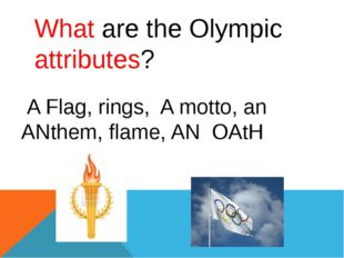 What are the Olympic attributes? A Flag, rings, A motto, an ANthem, flame, AN
