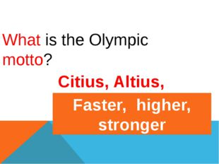 What is the Olympic motto? Citius, Altius, Fortius Faster, higher, stronger