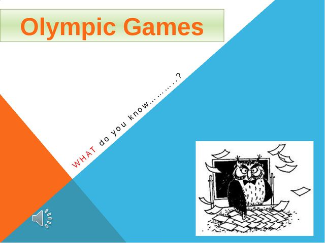 WHAT do you know………..? Olympic Games