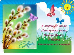 В марте с 1 числа Начинается весна, Мамин День – 8 Марта Отмечает вся страна!