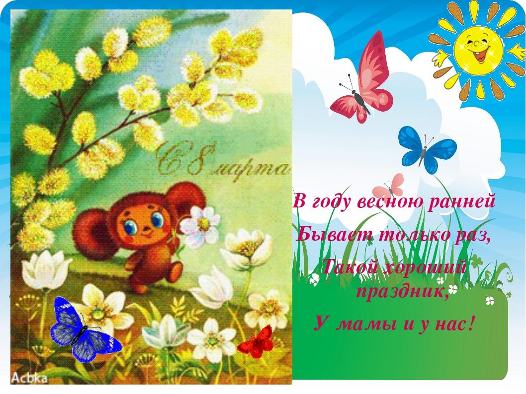 В году весною ранней Бывает только раз, Такой хороший праздник, У мамы и у нас!