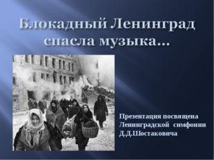 Презентация посвящена Ленинградской симфонии Д.Д.Шостаковича