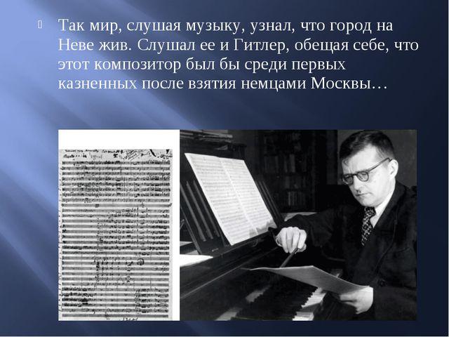 Так мир, слушая музыку, узнал, что город на Неве жив. Слушал ее и Гитлер, обе...