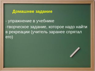 - упражнение в учебнике -творческое задание, которое надо найти в рекреации