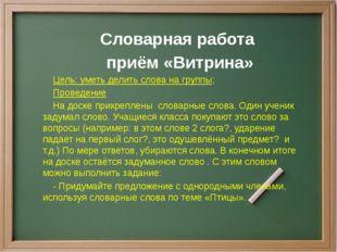 Словарная работа приём «Витрина» Цель: уметь делить слова на группы; Проведе