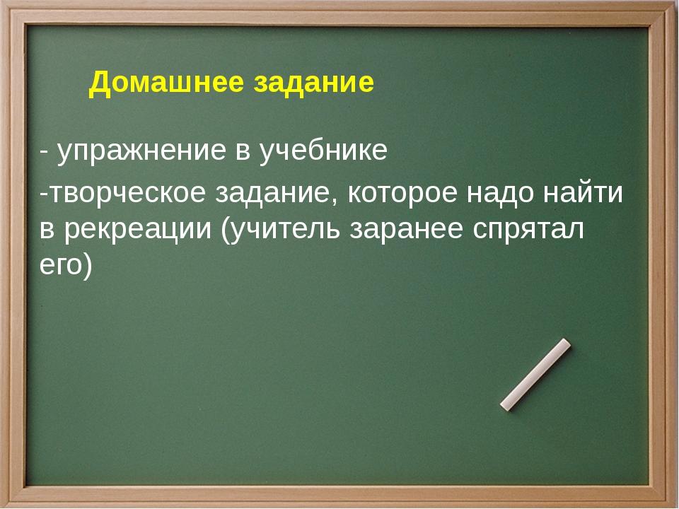 - упражнение в учебнике -творческое задание, которое надо найти в рекреации...