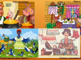 «Каша из топора» «Лиса и журавль» «Сказка о гречневой каше» «Сорока-ворона,ка