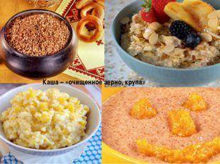Каша – «очищенное зерно, крупа»