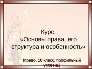 Курс «Основы права, его структура и особенность» (право, 10 класс, профильный