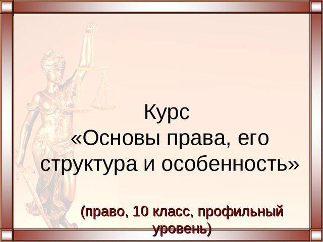 Курс «Основы права, его структура и особенность» (право, 10 класс, профильный...