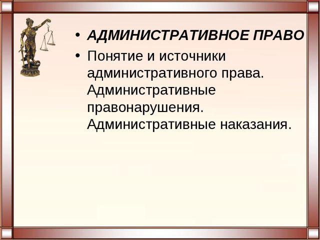 АДМИНИСТРАТИВНОЕ ПРАВО Понятие и источники административного права. Администр...