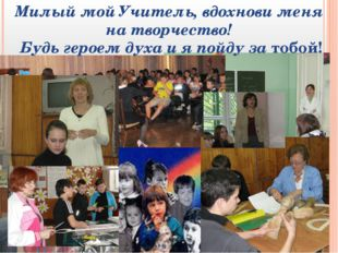 Милый мой Учитель, вдохнови меня на творчество! Будь героем духа и я пойду за