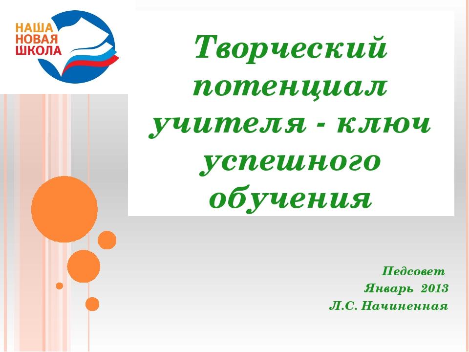 Творческий потенциал учителя - ключ успешного обучения Педсовет Январь 2013 Л...
