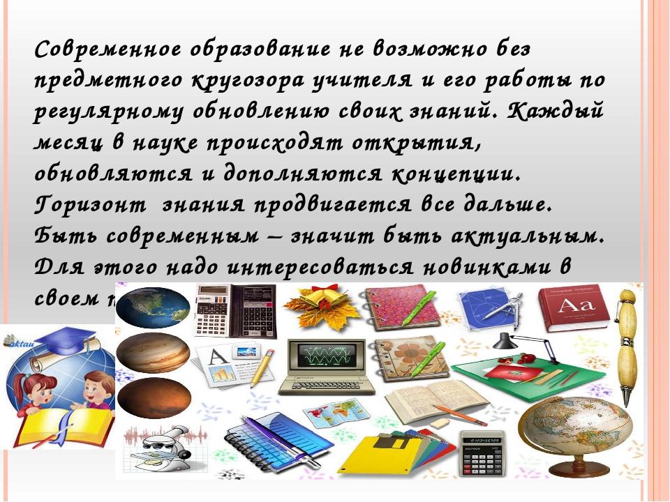 Современное образование не возможно без предметного кругозора учителя и его р...
