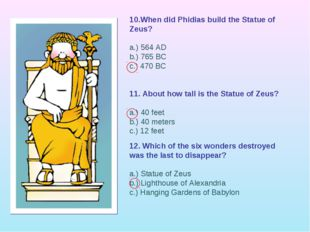 10.When did Phidias build the Statue of Zeus? a.) 564 AD b.) 765 BC c.) 470 B