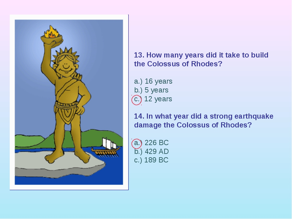 13. How many years did it take to build the Colossus of Rhodes? a.) 16 years...