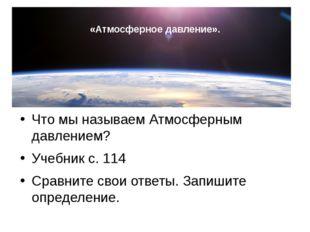 «Атмосферное давление». Что мы называем Атмосферным давлением? Учебник с. 11