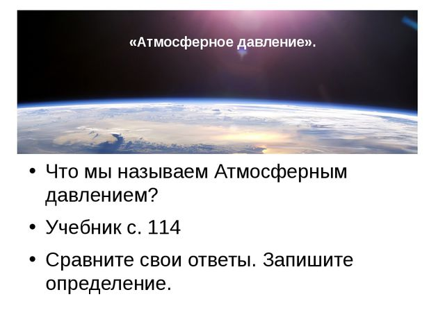 «Атмосферное давление». Что мы называем Атмосферным давлением? Учебник с. 11...