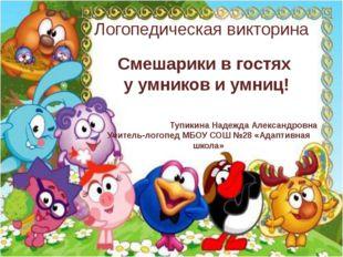 Логопедическая викторина Тупикина Надежда Александровна Учитель-логопед МБОУ