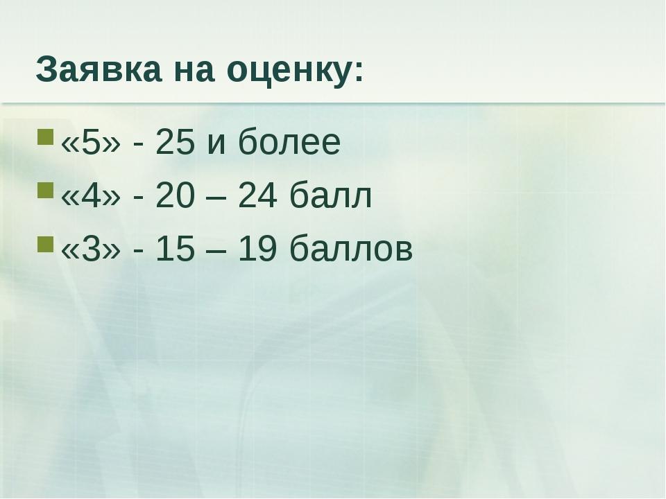 Заявка на оценку: «5» - 25 и более «4» - 20 – 24 балл «3» - 15 – 19 баллов
