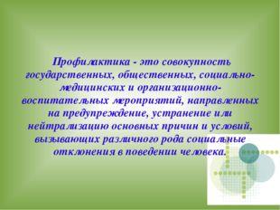 Профилактика - это совокупность государственных, общественных, социально-мед
