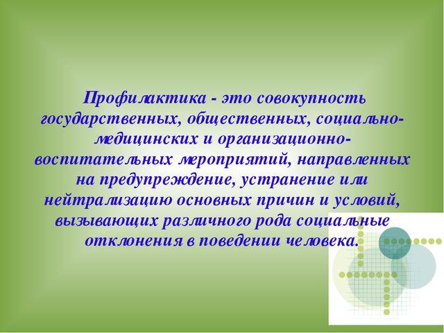 Профилактика - это совокупность государственных, общественных, социально-мед...