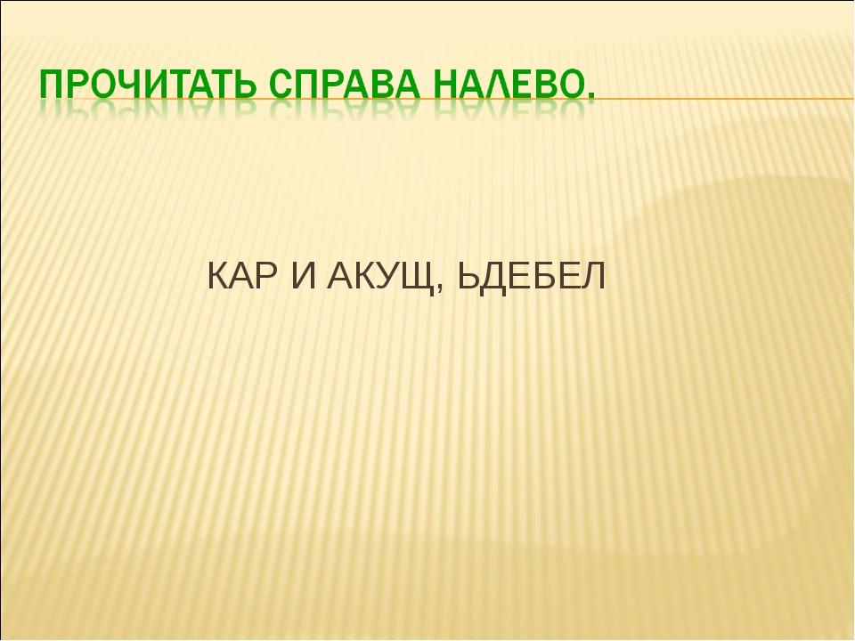 КАР И АКУЩ, ЬДЕБЕЛ