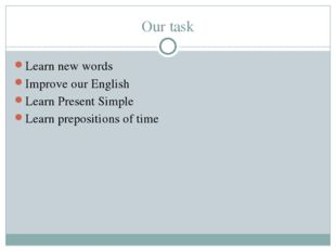 Our task Learn new words Improve our English Learn Present Simple Learn prepo
