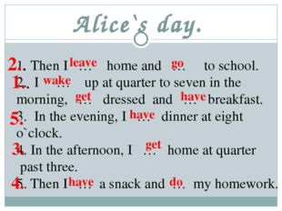 Alice`s day. Then I … home and … to school. I … up at quarter to seven in the