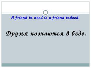 A friend in need is a friend indeed. Друзья познаются в беде.