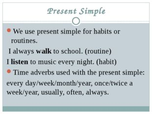 Present Simple We use present simple for habits or routines. I always walk to