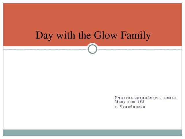 Учитель английского языка Маоу сош 153 г. Челябинска Day with the Glow Family