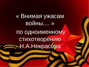 : « Внимая ужасам войны.... » по одноименному стихотворению Н.А.Некрасова