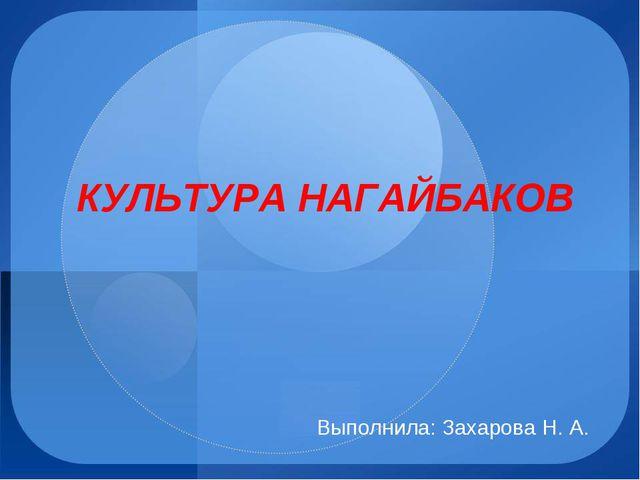 КУЛЬТУРА НАГАЙБАКОВ Выполнила: Захарова Н. А.