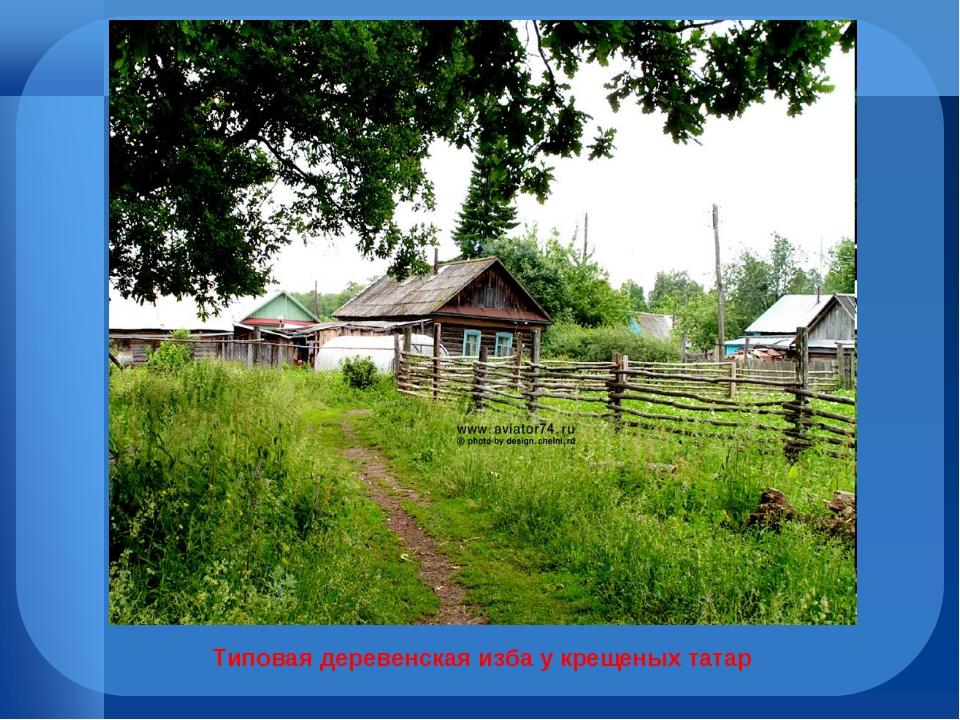 Типовая деревенская изба у крещеных татар