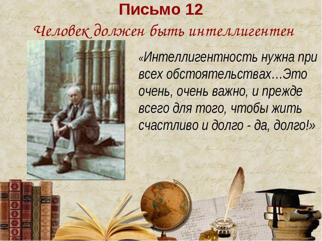 Письмо 12 Человек должен быть интеллигентен «Интеллигентность нужна при всех...