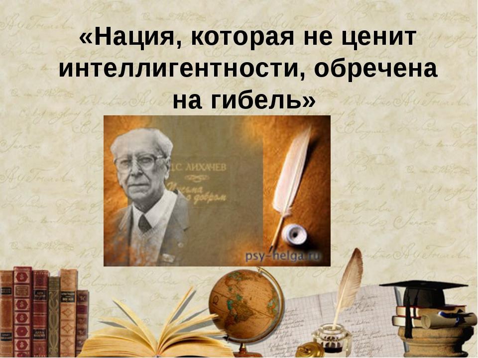 «Нация, которая не ценит интеллигентности, обречена на гибель»