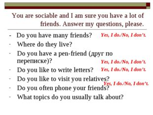 You are sociable and I am sure you have a lot of friends. Answer my questions