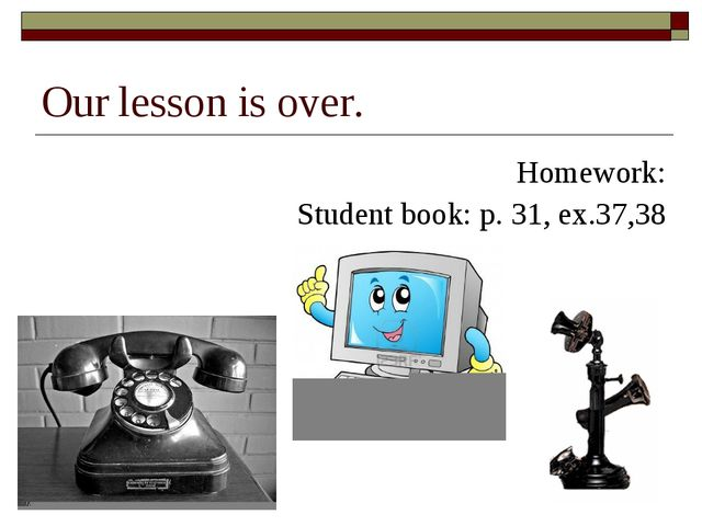Our lesson is over. Homework: Student book: p. 31, ex.37,38