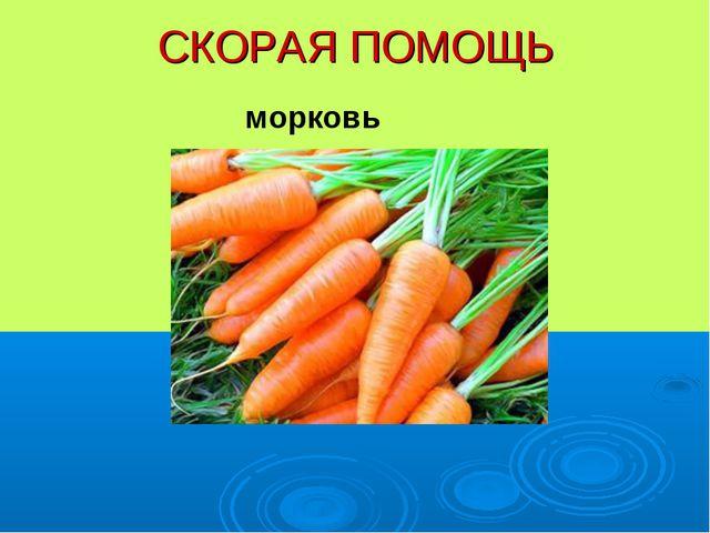 СКОРАЯ ПОМОЩЬ морковь