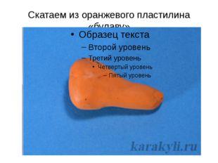 Скатаем из оранжевого пластилина «булаву»