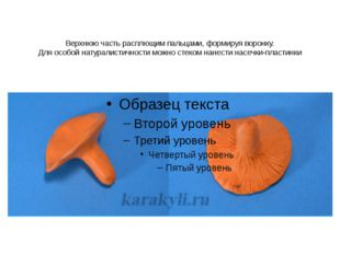Верхнюю часть расплющим пальцами, формируя воронку. Для особой натуралистично