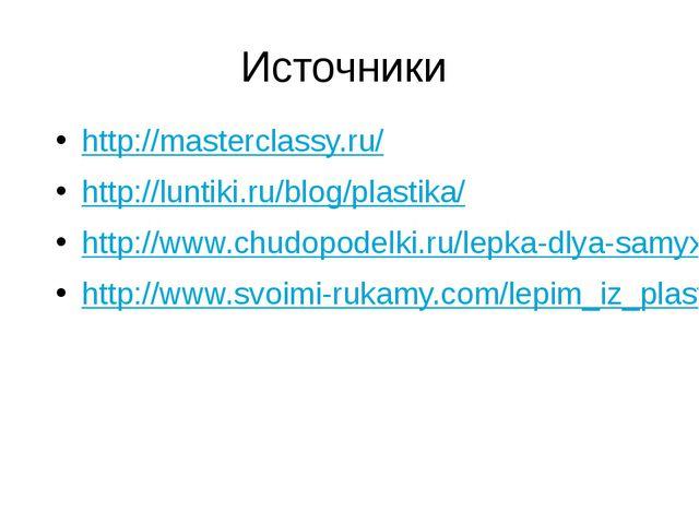 Источники http://masterclassy.ru/ http://luntiki.ru/blog/plastika/ http://www...