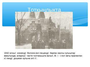 Тоткынлыкта 1942 елның июнендә Волхов юнәлешендә барган канлы сугышлар вакыты