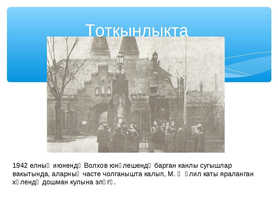 Тоткынлыкта 1942 елның июнендә Волхов юнәлешендә барган канлы сугышлар вакыты...