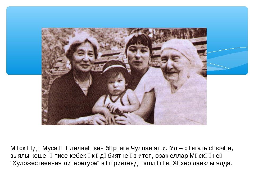 Мәскәүдә Муса Җәлилнең кан бөртеге Чулпан яши. Ул – сәнгать сөючән, зыялы кеш...