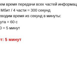 Узнаем время передачи всех частей информации: 1200 Мбит / 4 части = 300 секун