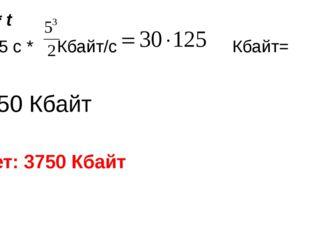 V=ⱴ * t 2² * 15 с * Кбайт/с Кбайт= =3750 Кбайт Ответ: 3750 Кбайт