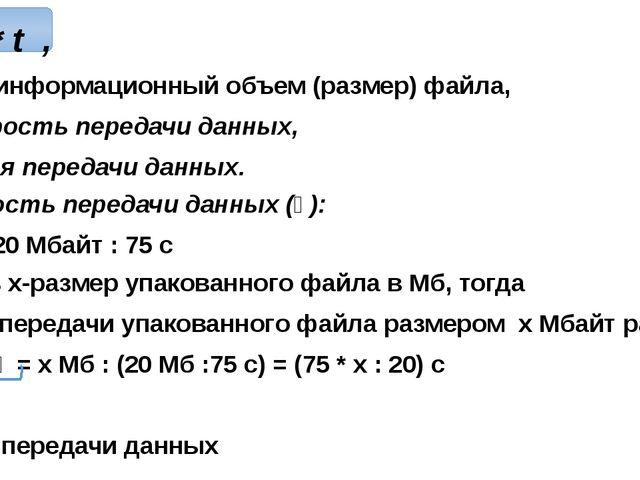 V=ⱴ * t , где V-информационный объем (размер) файла, ⱴ- скорость передачи да...